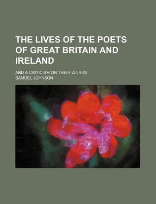 The Lives of the Poets of Great Britain and Ireland; And a Criticism on Their Works