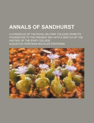 Annals of Sandhurst; A Chronicle of the Royal Military College from Its Foundation to the Present Day, with a Sketch of the History of the Staff College