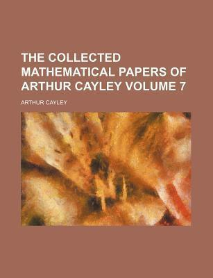 The Collected Mathematical Papers of Arthur Cayley Volume 7