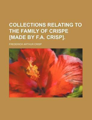 Collections Relating to the Family of Crispe [Made by F.A. Crisp]