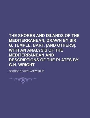 The Shores and Islands of the Mediterranean, Drawn by Sir G. Temple, Bart. [And Others]. with an Analysis of the Mediterranean and Descriptions of the