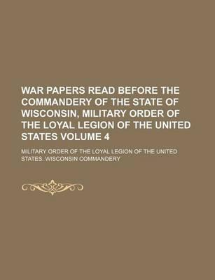 War Papers Read Before the Commandery of the State of Wisconsin, Military Order of the Loyal Legion of the United States Volume 4
