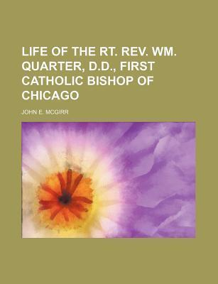 Life of the Rt. REV. Wm. Quarter, D.D., First Catholic Bishop of Chicago
