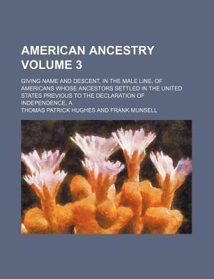 American Ancestry; Giving Name and Descent, in the Male Line, of Americans Whose Ancestors Settled in the United States Previous to the Declaration of Independence, a Volume 3