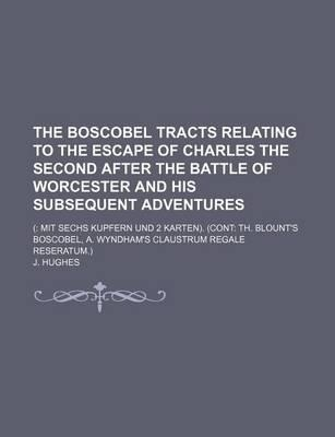 The Boscobel Tracts Relating to the Escape of Charles the Second After the Battle of Worcester and His Subsequent Adventures; ( Mit Sechs Kupfern Und 2 Karten). (Cont Th. Blount's Boscobel, A. Wyndham's Claustrum Regale Reseratum.)