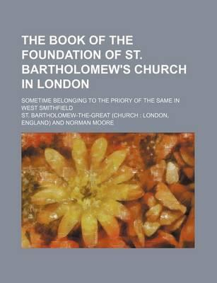 The Book of the Foundation of St. Bartholomew's Church in London; Sometime Belonging to the Priory of the Same in West Smithfield