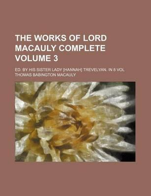 The Works of Lord Macauly Complete; Ed. by His Sister Lady [Hannah] Trevelyan. in 8 Vol Volume 3