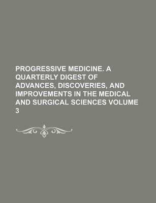 Progressive Medicine. a Quarterly Digest of Advances, Discoveries, and Improvements in the Medical and Surgical Sciences Volume 3