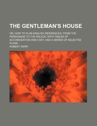 The Gentleman's House; Or, How to Plan English Residences, from the Parsonage to the Palace with Tables of Accomodation and Cost, and a Series of Sele