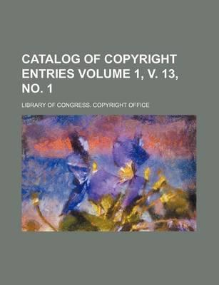 Catalog of Copyright Entries Volume 1, V. 13, No. 1