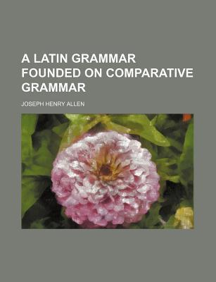A Latin Grammar Founded on Comparative Grammar