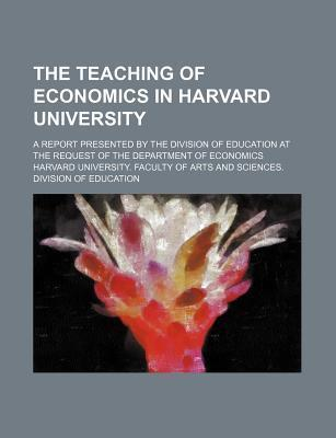 The Teaching of Economics in Harvard University; A Report Presented by the Division of Education at the Request of the Department of Economics