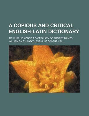 A Copious and Critical English-Latin Dictionary; To Which Is Added a Dictionary of Proper Names