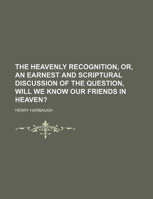 The Heavenly Recognition, Or, an Earnest and Scriptural Discussion of the Question, Will We Know Our Friends in Heaven?