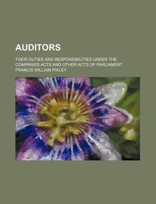 Auditors; Their Duties and Responsibilities Under the Companies Acts and Other Acts of Parliament