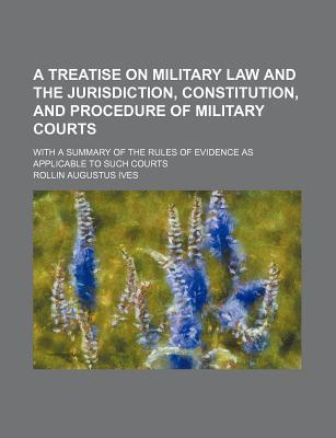 A Treatise on Military Law and the Jurisdiction, Constitution, and Procedure of Military Courts; With a Summary of the Rules of Evidence as Applicable to Such Courts