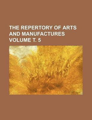 The Repertory of Arts and Manufactures Volume . 5