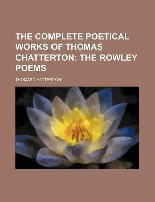 The Complete Poetical Works of Thomas Chatterton; The Rowley Poems
