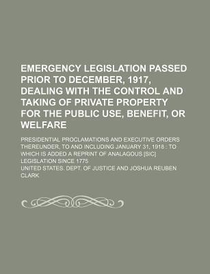 Emergency Legislation Passed Prior to December, 1917, Dealing with the Control and Taking of Private Property for the Public Use, Benefit, or Welfare; Presidential Proclamations and Executive Orders Thereunder, to and Including January
