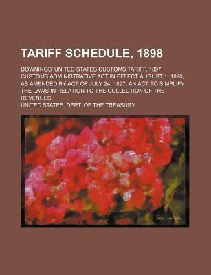 Tariff Schedule, 1898; Downings' United States Customs Tariff, 1897. Customs Administrative ACT in Effect August 1, 1890, as Amended by Act of July 24, 1897. an ACT to Simplify the Laws in Relation to the Collection of the Revenues
