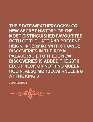 The State-Weathercocks; Or, a New Secret History of the Most Distinguished Favourites Both of the Late and Present Reign, Intermixt with Strange Discoveries in the Royal Palace [&C.]. to These New Discoveries Is Added the 20th Ed. of