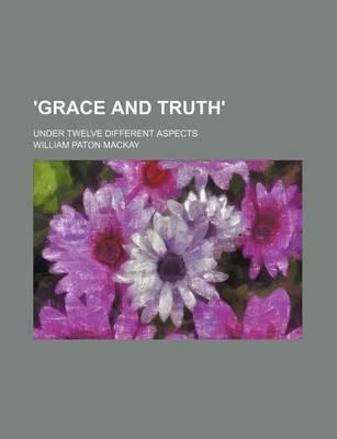 'Grace and Truth'; Under Twelve Different Aspects