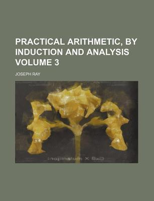 Practical Arithmetic, by Induction and Analysis Volume 3
