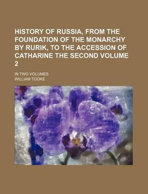 History of Russia, from the Foundation of the Monarchy by Rurik, to the Accession of Catharine the Second; In Two Volumes Volume 2