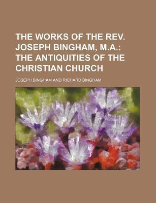The Works of the REV. Joseph Bingham, M.A; The Antiquities of the Christian Church