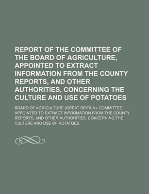 Report of the Committee of the Board of Agriculture, Appointed to Extract Information from the County Reports, and Other Authorities, Concerning the C