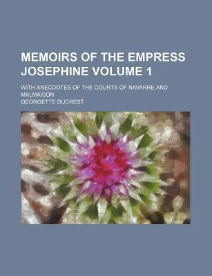 Memoirs of the Empress Josephine; With Anecdotes of the Courts of Navarre and Malmaison Volume 1