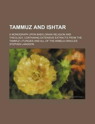 Tammuz and Ishtar; A Monograph Upon Babylonian Religion and Theology, Containing Extensive Extracts from the Tammuz Liturgies and All of the Arbela Oracles