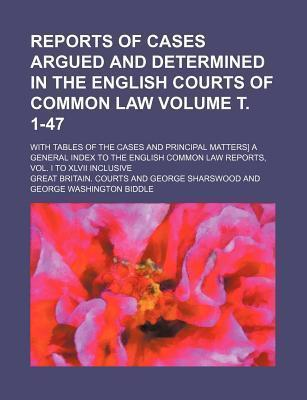 Reports of Cases Argued and Determined in the English Courts of Common Law; With Tables of the Cases and Principal Matters] a General Index to the English Common Law Reports, Vol. I to XLVII Inclusive Volume . 1-47