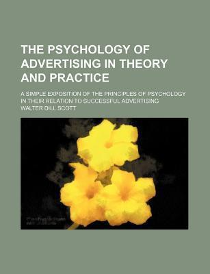 The Psychology of Advertising in Theory and Practice; A Simple Exposition of the Principles of Psychology in Their Relation to Successful Advertising