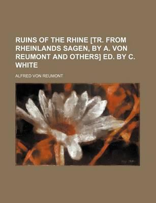 Ruins of the Rhine [Tr. from Rheinlands Sagen, by A. Von Reumont and Others] Ed. by C. White