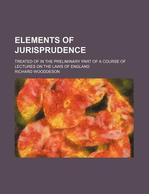 Elements of Jurisprudence; Treated of in the Preliminary Part of a Course of Lectures on the Laws of England