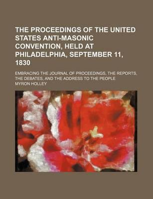 The Proceedings of the United States Anti-Masonic Convention, Held at Philadelphia, September 11, 1830; Embracing the Journal of Proceedings, the Reports, the Debates, and the Address to the People