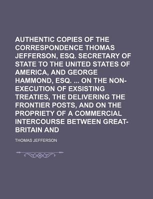 Authentic Copies of the Correspondence of Thomas Jefferson, Esq. Secretary of State to the United States of America, and George Hammond, Esq. on the Non-Execution of Exsisting Treaties, the Delivering the Frontier Posts, and on the