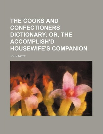 The Cooks and Confectioners Dictionary; Or, the Accomplish'd Housewife's Companion