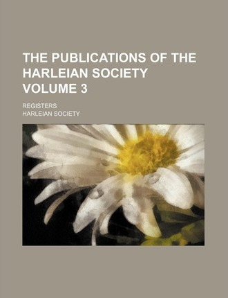 The Publications of the Harleian Society; Registers Volume 3
