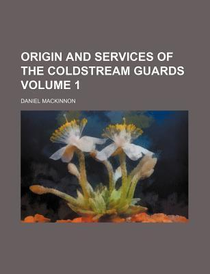 Origin and Services of the Coldstream Guards Volume 1