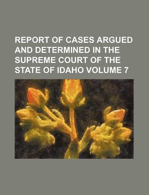 Report of Cases Argued and Determined in the Supreme Court of the State of Idaho Volume 7