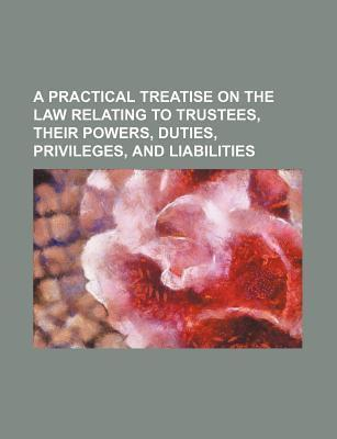 A Practical Treatise on the Law Relating to Trustees, Their Powers, Duties, Privileges, and Liabilities