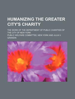 Humanizing the Greater City's Charity; The Work of the Department of Public Charities of the City of New York