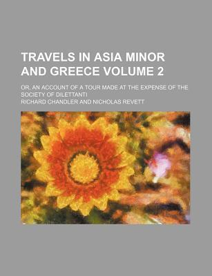 Travels in Asia Minor and Greece; Or, an Account of a Tour Made at the Expense of the Society of Dilettanti Volume 2