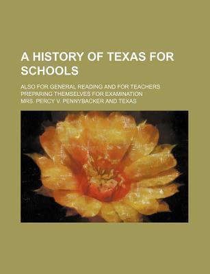 A History of Texas for Schools; Also for General Reading and for Teachers Preparing Themselves for Examination