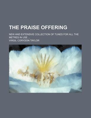 The Praise Offering; New and Extensive Collection of Tunes for All the Metres in Use