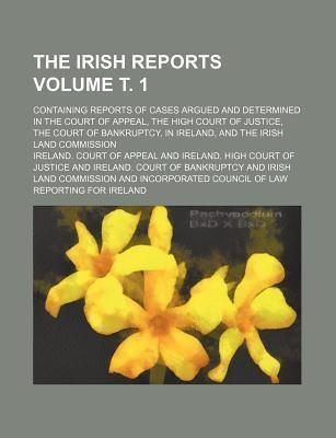 The Irish Reports; Containing Reports of Cases Argued and Determined in the Court of Appeal, the High Court of Justice, the Court of Bankruptcy, in Ireland, and the Irish Land Commission Volume . 1