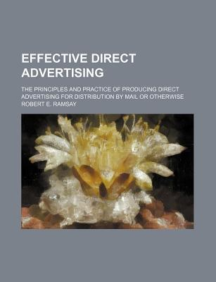 Effective Direct Advertising; The Principles and Practice of Producing Direct Advertising for Distribution by Mail or Otherwise