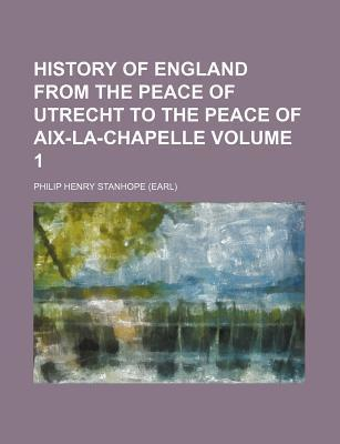 History of England from the Peace of Utrecht to the Peace of AIX-La-Chapelle Volume 1